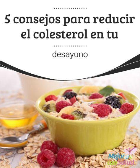 5 consejos para reducir el colesterol en tu desayuno Si te han diagnosticado colesterol elevado, empieza a hacer cambios en tu desayuno. Además de ser una de las comidas más importantes del día,