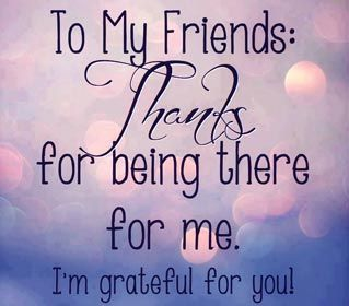 To My Friend: Thanks for being there for me.  I'm grateful for you!