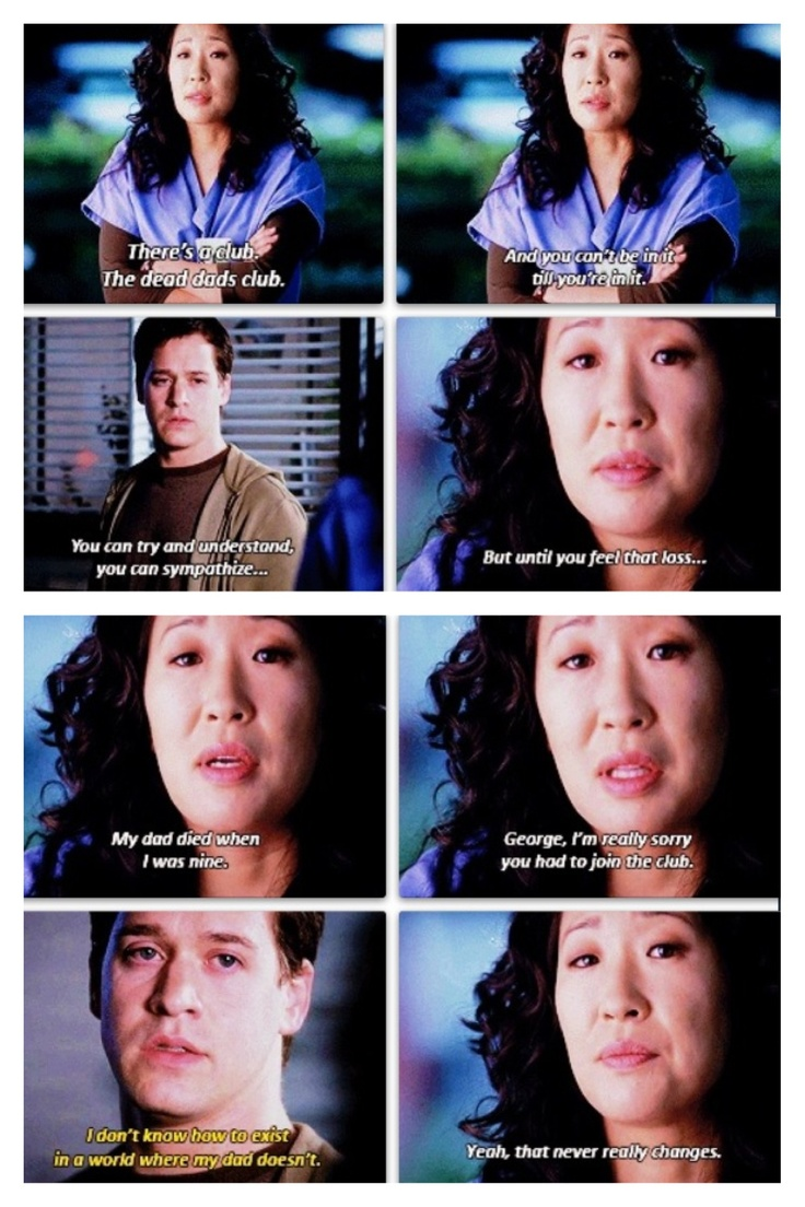 Cristina: There's a club. A dead dads club. And you can't be in it till you're in it. You can try to understand, you can sympathize. But until you feel that loss...My dad died when I was nine. George, I'm really sorry you had to join the club.  George: I don't know how to exist in a world where my Dad doesn't.  Cristina: Yeah, that never really changes.  Grey's Anatomy
