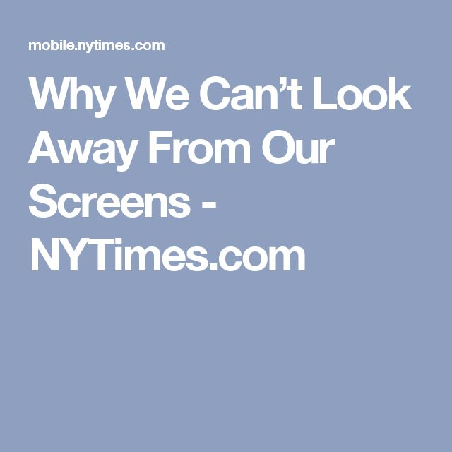 Good Why We Can ut Look Away From Our Screens NYTimes