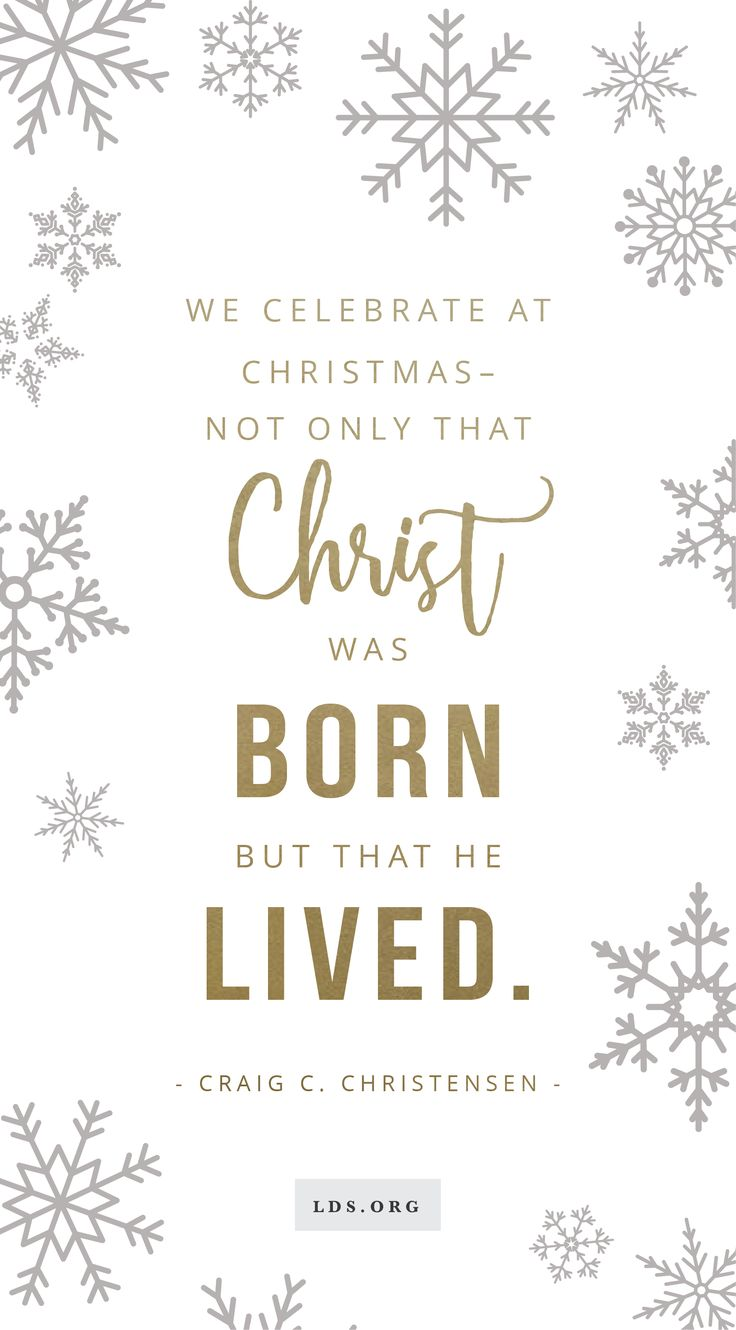 """We celebrate at Christmas - not only that Christ was born but that He lived."" - Craig C. Christensen"
