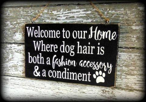 Welcome to our home Where dog hair is both a fashion accessory & a condiment. This rustic, wooden sign is a very fun and humorous way to greet your guests and would make a wonderful gift for any pet o