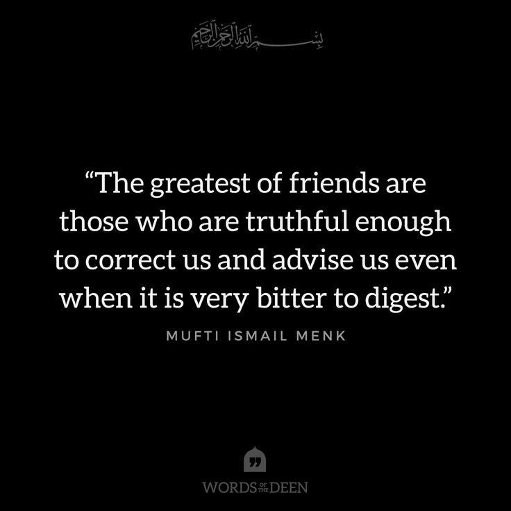 """""""The greatest of friends are those who are truthful enough to correct us and advise us even when it is very bitter to digest."""" - Mufti Ismail Menk"""