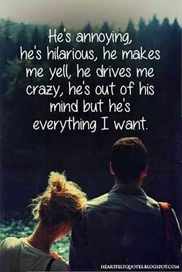 He's annoying. He's hilarious. He makes me yell. He drives me crazy. He's out of his mind but he's everything I want.