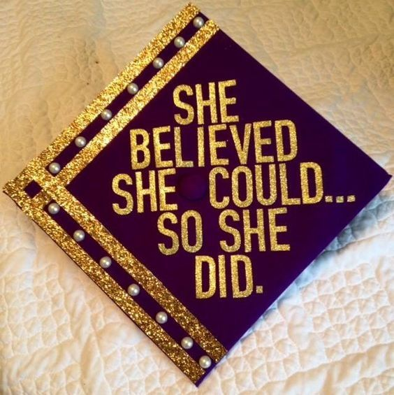 She believed she could so she did. | 41 Ways to Customize Your Graduation Cap | http://www.hercampus.com/diy/crafts/41-ways-customize-your-graduation-cap