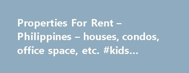 Properties For Rent – Philippines – houses, condos, office space, etc. #kids #party #rentals http://rentals.remmont.com/properties-for-rent-philippines-houses-condos-office-space-etc-kids-party-rentals/  #properties for lease # For Property Buyers Beachfront Properties Residential House & Lot Vacant Lots For Sale Condo Units/Townhouses Commercial Lots/Buildings Agricultural Lands/Farms Islands For Sale Golf-front Houses/Lots Clifftops/Overlooking Beach Houses/Near-Beach
