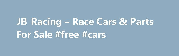 JB Racing – Race Cars & Parts For Sale #free #cars http://cars.nef2.com/jb-racing-race-cars-parts-for-sale-free-cars/  #race cars for sale # For Sale W e anticipate this multi-purpose/classified section of our website to be useful to our visitors in many ways. We will offer many new and used performance items which are deemed of value and interest to the racing community and our visitors. We plan to offer a classified listing by the general categories listed below as an optional service to…