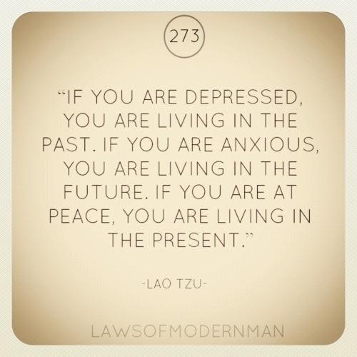 """""""Si tu es déprimé, c'est que tu vis dans la passé ; si tu es anxieux, c'est que tu vis dans le futur ; si tu es en paix c'est que tu vis dans le présent"""""""