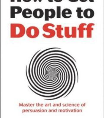 How To Get People To Do Stuff: Master The Art And Science Of Persuasion And Motivation PDF