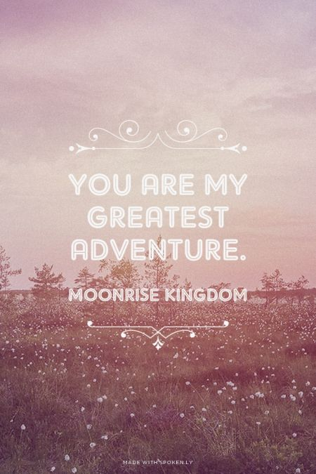 You are my greatest adventure. - Moonrise Kingdom   Leslie made this with Spoken.ly
