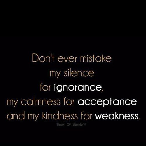 Don't ever mistake my silence for ignorance, my calmness for acceptance and my kindness for weakness.