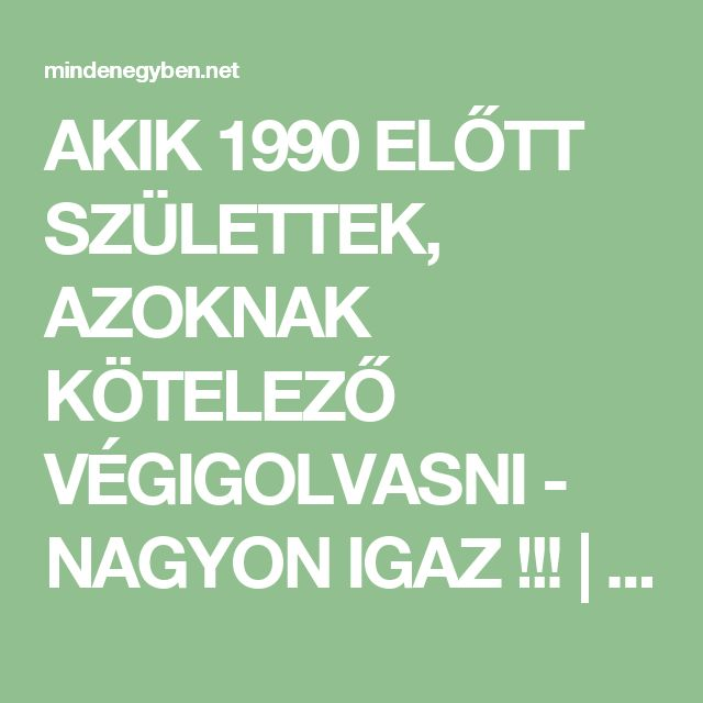 AKIK 1990 ELŐTT SZÜLETTEK, AZOKNAK KÖTELEZŐ VÉGIGOLVASNI - NAGYON IGAZ !!!   Mindenegyben