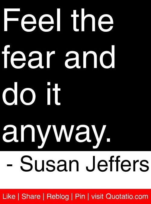 Feel the fear and do it anyway. - Susan Jeffers #quotes #quotations