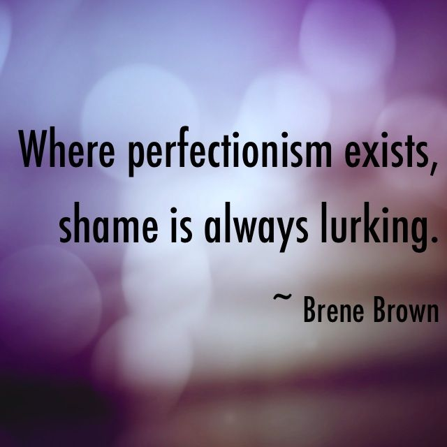 """Where perfectionism exists, shame is always lurking."" ~ Brene Brown (The Gifts of Imperfection)"