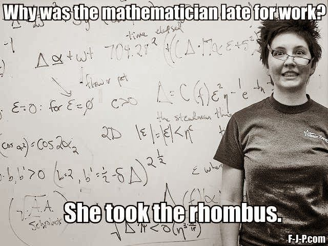 Funny mathemtatician pun joke meme picture - Why was the mathematician late for work?  She took the rhombus