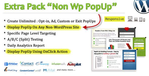 Non Wp PopUp   http://codecanyon.net/item/non-wp-popup/4974259?ref=damiamio       Non Wp PopUp is a powerful, inline add-on for 'Ad Plus List Building PopUp'.  Requirement: Ad Plus List Building PopUp 2.5 or later  What is this and how it works? This is a powerful add on which allow you to display popup on ANY non-wordpress site (read: any site). Simply manage your 'popup' using wordpress plugin 'Ad Plus List Builing PopUp' and display it on limitless area (wordpress, non-wordpress or…