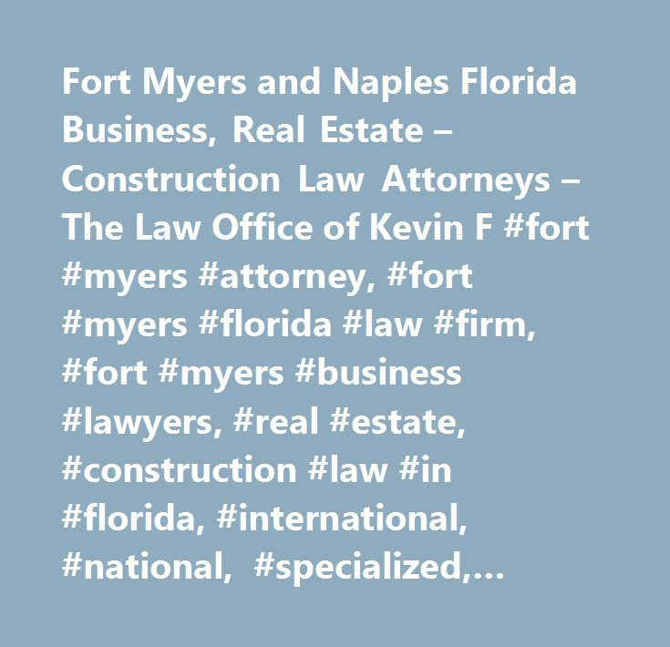 Fort Myers and Naples Florida Business, Real Estate – Construction Law Attorneys – The Law Office of Kevin F #fort #myers #attorney, #fort #myers #florida #law #firm, #fort #myers #business #lawyers, #real #estate, #construction #law #in #florida, #international, #national, #specialized, #representation, #represent, #representing, #property #owners, #legal #advice, #experienced, #experience, #understand, #understanding, #corporate, #corporation, #staff, #expertise, #negotiation, #negotiate…