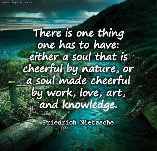 there is one thing one has to have: either a soul that is cheerful by nature, or a soul made cheerful by work, love, art, and knowledge. -- Friedrich Nietzsche