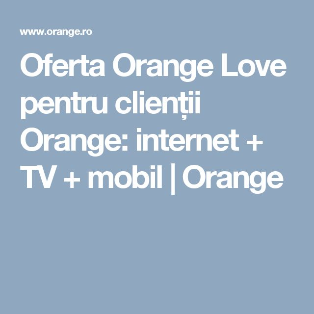 Oferta Orange Love pentru clienții Orange: internet + TV + mobil | Orange