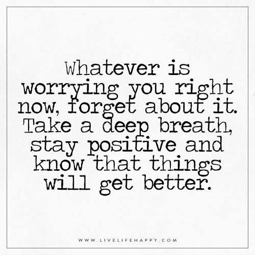 Whatever is worrying you right now, forget about it. Take a deep breath, stay positive, and know that things will get better.