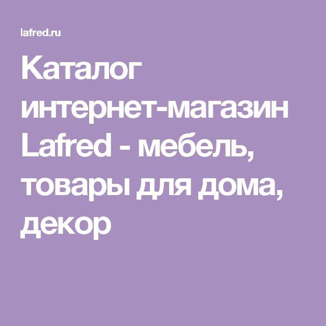 Каталог интернет-магазин Lafred - мебель, товары для дома, декор