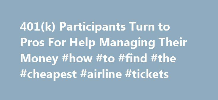 401(k) Participants Turn to Pros For Help Managing Their Money #how #to #find #the #cheapest #airline #tickets http://travel.remmont.com/401k-participants-turn-to-pros-for-help-managing-their-money-how-to-find-the-cheapest-airline-tickets/  #cheap flights with car rental # 401(k) Participants Turn to Pros For Help Managing Their Money You're a computer engineer, or a nurse, or a graphic designer. Just keeping current in your own specialty is an effort. So what happens to your 401(k)…