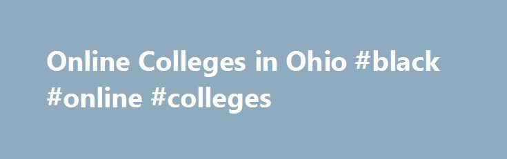 Online Colleges in Ohio #black #online #colleges http://sacramento.nef2.com/online-colleges-in-ohio-black-online-colleges/  # 2016 Directory of Online Colleges and Universities in Ohio Ohio is home to numerous colleges and universities that offer a quality online education. You can find these online programs at public schools in the Ohio System of Universities as well as in private online colleges in Ohio. There are more than 48 post-secondary institutions in Ohio. Of these schools, 48 offer…
