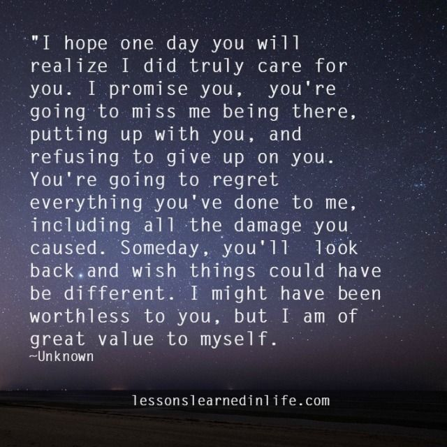 """""""I hope one day you will realize I did truly care for you. I promise you, you're going to miss me being there, putting up with you, and refusing to give up on you. You're going to regret everyth"""