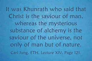 It was Khunrath who said that Christ is the saviour of man, whereas the mysterious substance of alchemy is the saviour of the universe, not only of man but of nature. ~Carl Jung, ETH, Lecture XIV, Page 121.