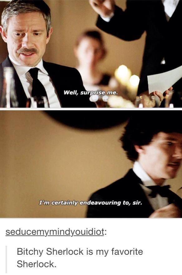 Bitchy Sherlock is my favorite Sherlock, well maybe second because drunk Sherlock like the best...