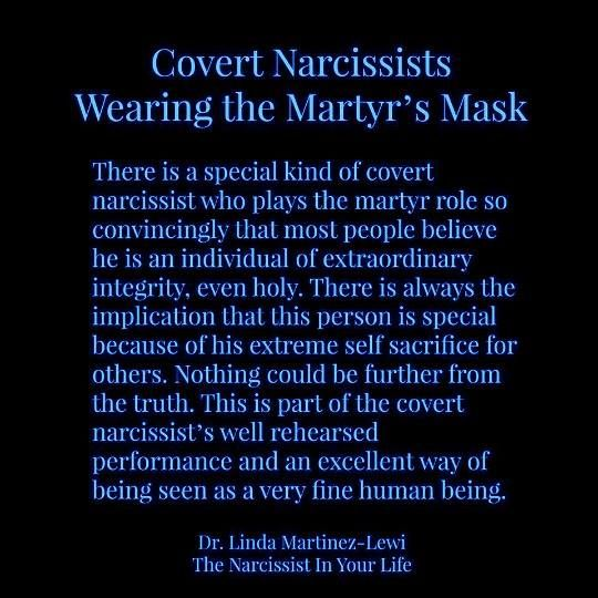 There is a special kind of covert narcissist who plays the martyr role so convincingly that most people believe they are an individual of extraordinary integrity. There is always the implication that this person is special because of their extreme self sacrifice for others. Nothing could be further from the truth. This is part of the covert narcissist's well rehearsed performance and an excellent way of being seen as a very fine human being.