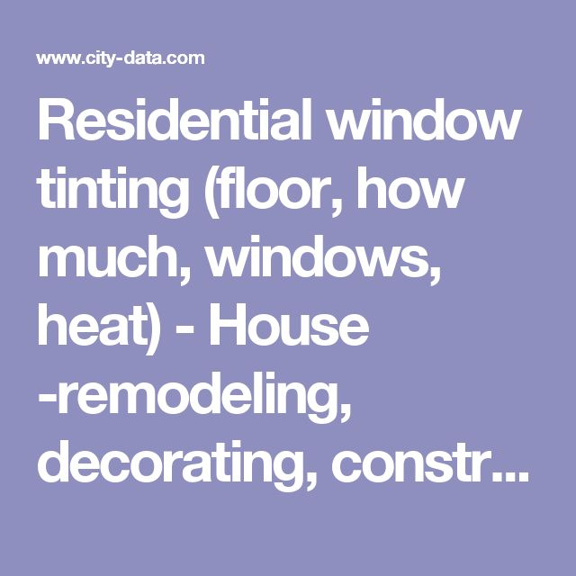 Residential window tinting (floor, how much, windows, heat) - House -remodeling, decorating, construction, energy use, kitchen, bathroom, bedroom, building, rooms - City-Data Forum