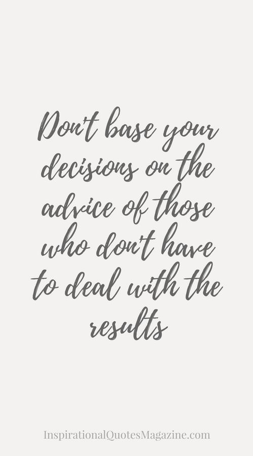 Don't base your decisions on the advice of those who don't have to deal with the results Inspirational Quote about Life