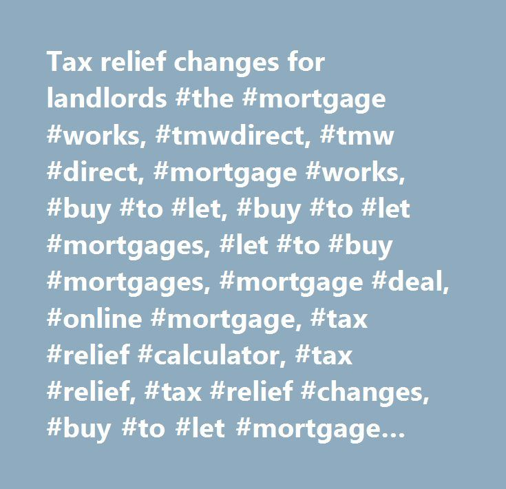 Tax relief changes for landlords #the #mortgage #works, #tmwdirect, #tmw #direct, #mortgage #works, #buy #to #let, #buy #to #let #mortgages, #let #to #buy #mortgages, #mortgage #deal, #online #mortgage, #tax #relief #calculator, #tax #relief, #tax #relief #changes, #buy #to #let #mortgage #rates, #best #buy #to #let #mortgage, #tax #calculator, #mortgage, #buy #to #let #mortgage…