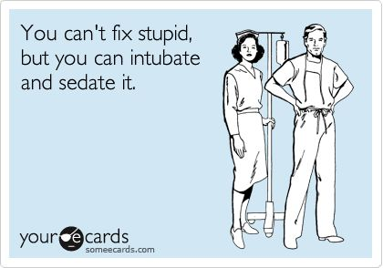 You can't fix stupid, but you can intubate and sedate it.