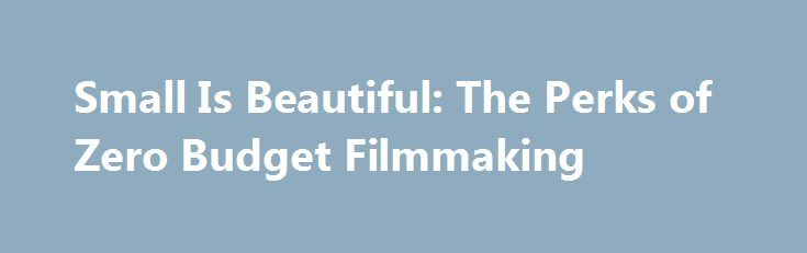 Small Is Beautiful: The Perks of Zero Budget Filmmaking http://fuckdate.nu/2017/06/22/small-is-beautiful-the-perks-of-zero-budget-filmmaking/  Zero budget filmmaking may sound like a terrible idea. After all, if you look at the marketplace as it stands currently, you'll see all the super-heroes squishing everyone else out of your local cinema, you'll see the hundreds of millions of dollars shine in the spotlight and relegate anything else to the background. However, if you look at the names
