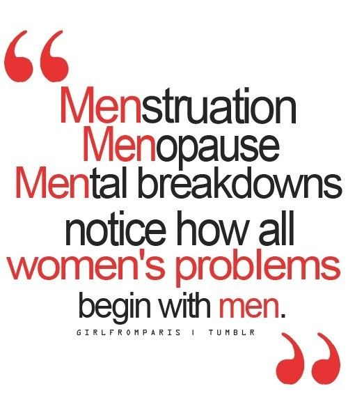 MENstruation, MENopause, MENtal breakdowns ... Notice how all women's problems begin with MEN....YEP Lol