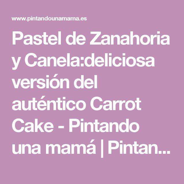 Pastel de Zanahoria y Canela:deliciosa versión del auténtico Carrot Cake - Pintando una mamá | Pintando una mamá