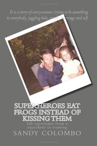Superheroes eat frogs instead of kissing them: life experience from a super hero in training by Sandy Colombo,http://www.amazon.com/dp/1491021063/ref=cm_sw_r_pi_dp_DRxgsb1CRKMWB42M