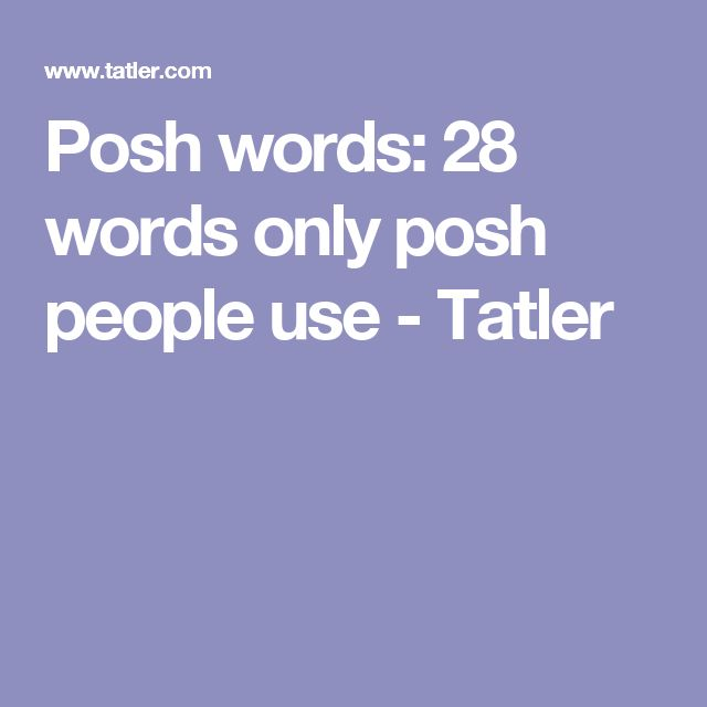 Posh words: 28 words only posh people use  - Tatler
