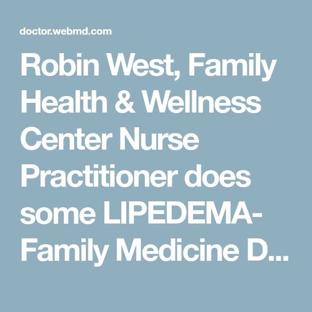 Robin West, Family Health & Wellness Center  Nurse Practitioner  does some LIPEDEMA- Family Medicine Doctor in Blue Springs, MO