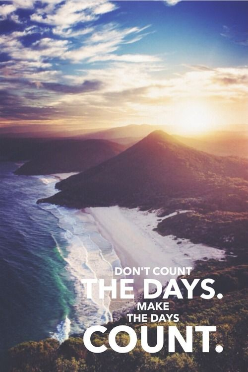 Words of Wisdom, Don't Count the Days, Make the Days Count