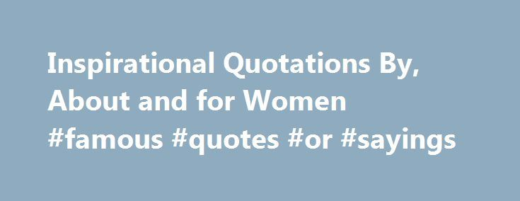 Inspirational Quotations By, About and for Women #famous #quotes #or #sayings http://quote.remmont.com/inspirational-quotations-by-about-and-for-women-famous-quotes-or-sayings/  Inspirational Quotes for Women By Simran Khurana. Quotations Expert The battle of the sexes is as old as the hills. In patriarchal societies. women are conditioned to accept men as the superior sex. But awareness, education, and life s struggles have led women to shed their inhibitions. Great women leaders, artists…