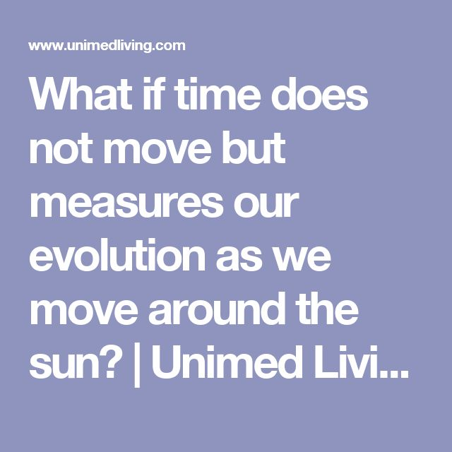 What if time does not move but measures our evolution as we move around the sun? | Unimed Living