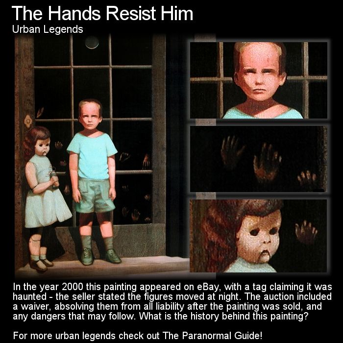 The Hands Resist Him. This painting, and quite a strange painting at that, has an interesting story tied with death and a haunting. Head to this link for the full article: http://www.theparanormalguide.com/1/post/2013/01/the-hands-resist-him.html