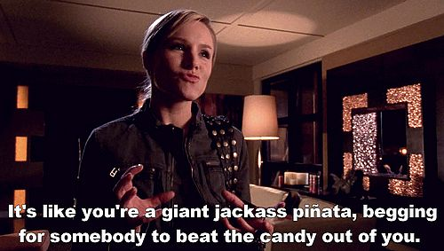 """It's like you're a giant jackass pinata, begging for somebody to beat the candy out of you."" -Veronica Mars"