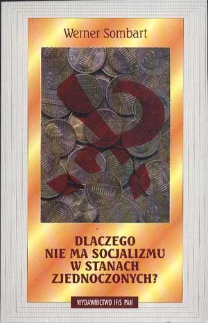 Dlaczego nie ma socjalizmu w Stanach Zjednoczonych?, Werner Sombart, IFiS PAN, 2004, http://www.antykwariat.nepo.pl/dlaczego-nie-ma-socjalizmu-w-stanach-zjednoczonych-p-13541.html