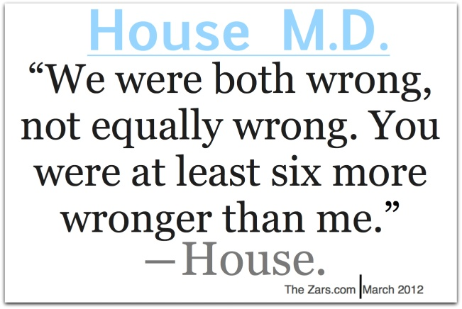 """""""We were both wrong, not equally wrong. You were at least six more wronger than me."""" Dr. Gregory House; House MD quotes"""