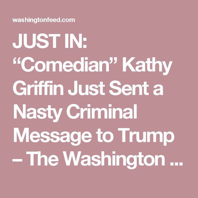 """JUST IN: """"Comedian"""" Kathy Griffin Just Sent a Nasty Criminal Message to Trump – The Washington Feed"""