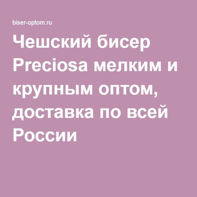 Чешский бисер Preciosa мелким и крупным оптом, доставка по всей России
